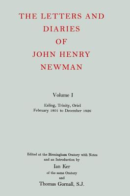 The Letters and Diaries of John Henry Cardinal Newman: Vol. I: Ealing, Trinity, Oriel, February 1801 to December 1826 - Newman, John Henry, and Gornall, Thomas (Editor), and Ker, Ian T (Editor)