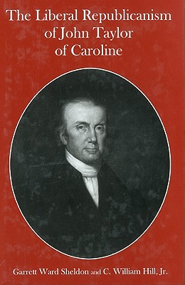 The Liberal Republicanism of John Taylor of Caroline - Sheldon, Garrett Ward, Professor, and Hill, Charles William, Jr.