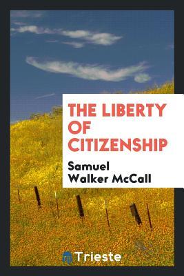 The Liberty of Citizenship - McCall, Samuel Walker