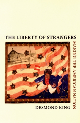 The Liberty of Strangers: Making the American Nation - King, Desmond