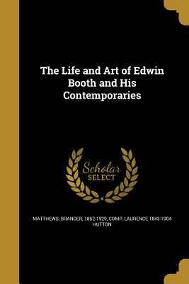 The Life and Art of Edwin Booth and His Contemporaries - Matthews, Brander 1852-1929 (Creator), and Hutton, Laurence 1843-1904