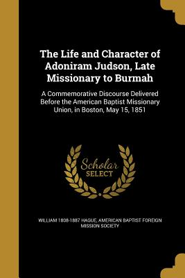 The Life and Character of Adoniram Judson, Late Missionary to Burmah: A Commemorative Discourse Delivered Before the American Baptist Missionary Union, in Boston, May 15, 1851 - Hague, William 1808-1887, and American Baptist Foreign Mission Society (Creator)