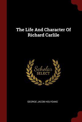 The Life and Character of Richard Carlile - Holyoake, George Jacob