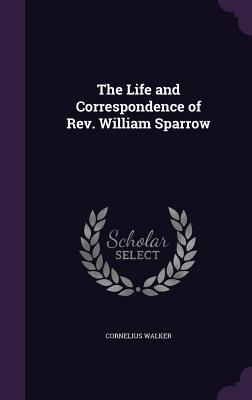 The Life and Correspondence of REV. William Sparrow - Walker, Cornelius
