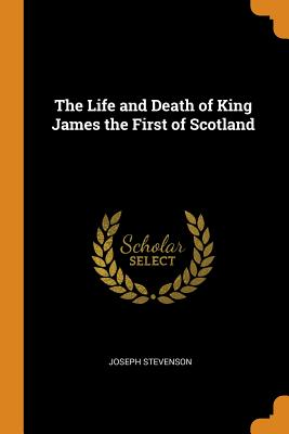 The Life and Death of King James the First of Scotland - Stevenson, Joseph