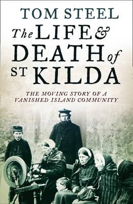 The Life and Death of St. Kilda: The Moving Story of a Vanished Island Community - Steel, Tom