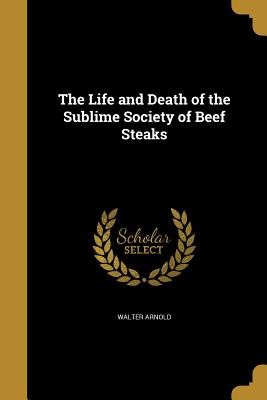 The Life and Death of the Sublime Society of Beef Steaks - Arnold, Walter