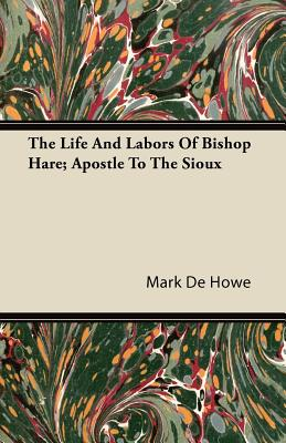 The Life and Labors of Bishop Hare; Apostle to the Sioux - Howe, Mark De