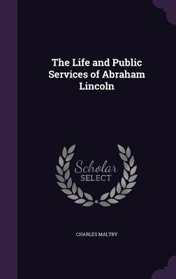 The Life and Public Services of Abraham Lincoln - Maltby, Charles