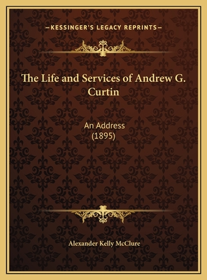 The Life and Services of Andrew G. Curtin: An Address (1895) - McClure, Alexander Kelly