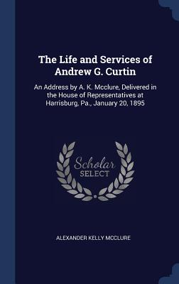 The Life and Services of Andrew G. Curtin: An Address by A. K. McClure, Delivered in the House of Representatives at Harrisburg, Pa., January 20, 1895 - McClure, Alexander Kelly