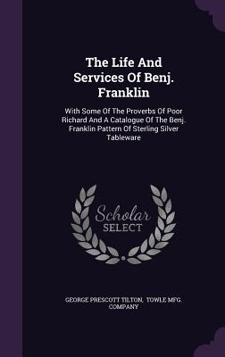 The Life and Services of Benj. Franklin: With Some of the Proverbs of Poor Richard and a Catalogue of the Benj. Franklin Pattern of Sterling Silver Tableware - Tilton, George Prescott, and Towle Mfg Company (Creator)