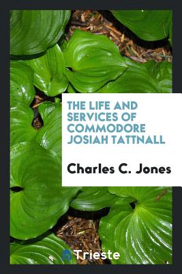 The Life and Services of Commodore Josiah Tattnall - Jones, Charles C