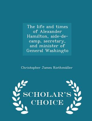 The Life and Times of Alexander Hamilton, Aide-de-Camp, Secretary, and Minister of General Washingto - Scholar's Choice Edition - Riethmuller, Christopher James