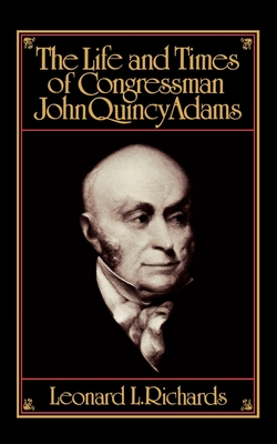The Life and Times of Congressman John Quincy Adams - Richards, Leonard L