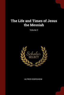 The Life and Times of Jesus the Messiah; Volume 2 - Edersheim, Alfred