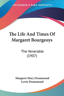 The Life and Times of Margaret Bourgeoys: The Venerable (1907) - Drummond, Margaret Mary, and Drummond, Lewis, Dr. (Editor)