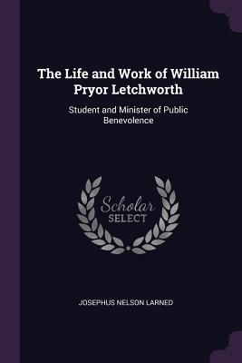 The Life and Work of William Pryor Letchworth: Student and Minister of Public Benevolence - Larned, Josephus Nelson