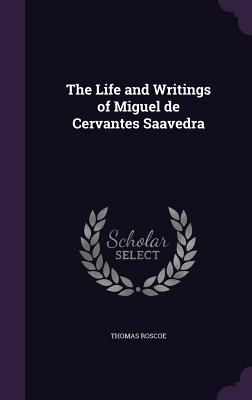 The Life and Writings of Miguel de Cervantes Saavedra - Roscoe, Thomas