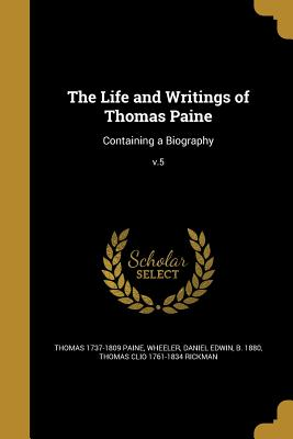 The Life and Writings of Thomas Paine: Containing a Biography; V.5 - Paine, Thomas 1737-1809, and Wheeler, Daniel Edwin B 1880 (Creator), and Rickman, Thomas Clio 1761-1834