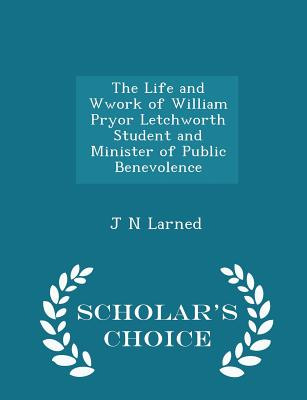 The Life and Wwork of William Pryor Letchworth Student and Minister of Public Benevolence - Scholar's Choice Edition - Larned, J N