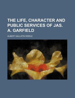 The Life, Character and Public Services of Jas. A. Garfield - Riddle, Albert Gallatin