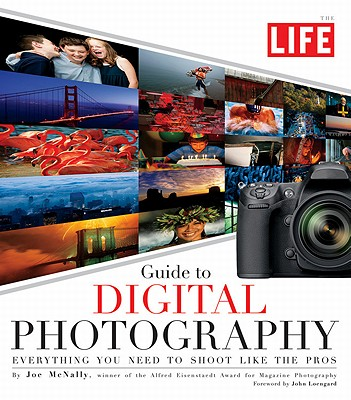The Life Guide to Digital Photography: Everything You Need to Shoot Like the Pros - McNally, Joe, and Life Magazine