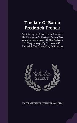 The Life of Baron Frederick Trenck: Containing His Adventures, and Also His Excessive Sufferings During Ten Years Imprisonment, at the Fortress of Magdeburgh, by Command of Frederick the Great, King of Prussia - Von Der Trenck, Friedrich Freiherr (Creator)