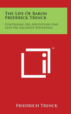 The Life of Baron Frederick Trenck: Containing His Adventures and Also His Excessive Sufferings - Von Der Trenck, Friedrich Freiherr