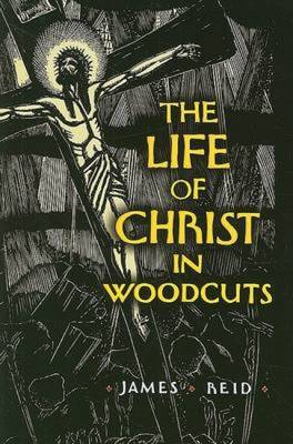 The Life of Christ in Woodcuts - Reid, James, gui