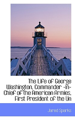 The Life of George Washington, Commander -In-Chief of the American Armies, Volume L - Sparks, Jared