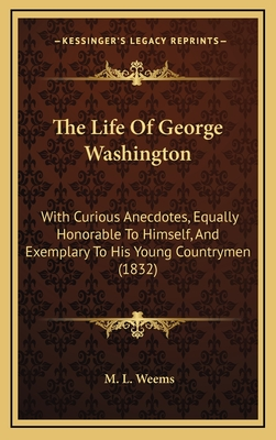 The Life of George Washington: With Curious Anecdotes, Equally Honorable to Himself, and Exemplary to His Young Countrymen (1832) - Weems, Mason Locke