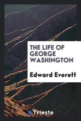 The Life of George Washington - Everett, Edward