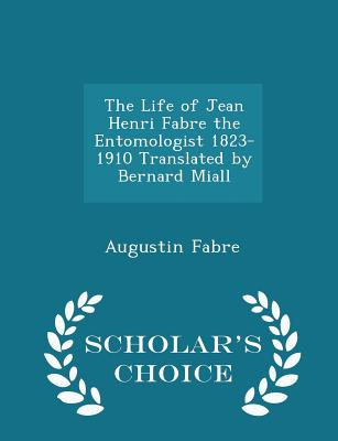 The Life of Jean Henri Fabre the Entomologist 1823-1910 Translated by Bernard Miall - Scholar's Choice Edition - Fabre, Augustin