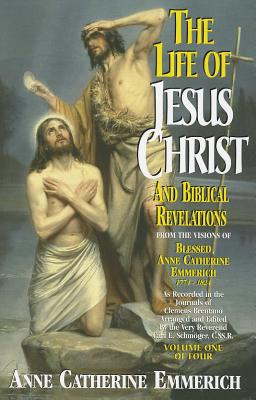The Life of Jesus Christ and Biblical Revelations, Volume 1 - Emmerich, and Schmoger, K E (Editor)