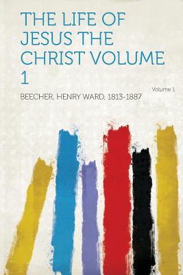 The Life of Jesus the Christ Volume 1 - 1813-1887, Beecher Henry Ward (Creator)