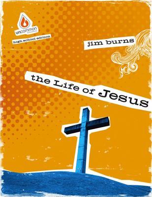 The Life of Jesus: Uncommon High School Group Study - Burns