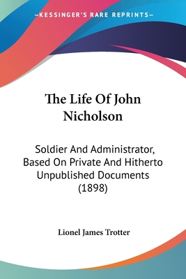 The Life of John Nicholson: Soldier and Administrator, Based on Private and Hitherto Unpublished Documents (1898) - Trotter, Lionel James