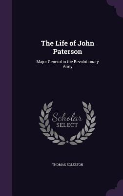 The Life of John Paterson: Major General in the Revolutionary Army - Egleston, Thomas