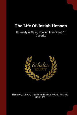 The Life of Josiah Henson: Formerly a Slave, Now an Inhabitant of Canada; - Henson, Josiah, and Eliot, Samuel Atkins 1798-1862 (Creator)