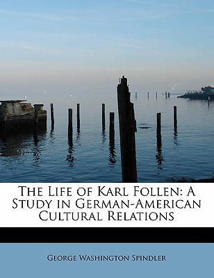 The Life of Karl Follen: A Study in German-American Cultural Relations - Spindler, George Washington