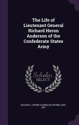 The Life of Lieutenant General Richard Heron Anderson of the Confederate States Army - Walker, C Irvine 1842-1927