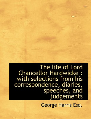 The Life of Lord Chancellor Hardwicke: With Selections from His Correspondence, Diaries, Speeches, - Harris, George