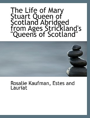 The Life of Mary Stuart Queen of Scotland Abridged from Ages Strickland's Queens of Scotland - Kaufman, Rosalie, and Estes and Lauriat, And Lauriat (Creator)