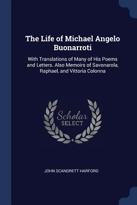 The Life of Michael Angelo Buonarroti: With Translations of Many of His Poems and Letters. Also Memoirs of Savonarola, Raphael, and Vittoria Colonna - Harford, John Scandrett