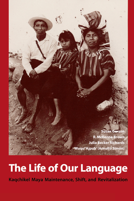 The Life of Our Language: Kaqchikel Maya Maintenance, Shift, and Revitalization - Garzon, Susan, and Wuqu' Ajpub', and Brown, R McKenna