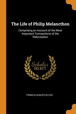 The Life of Philip Melancthon: Comprising an Account of the Most Important Transactions of the Reformation - Cox, Francis Augustus