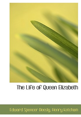 The Life of Queen Elizabeth - Beesly, Edward Spencer, and Ketcham, Henry