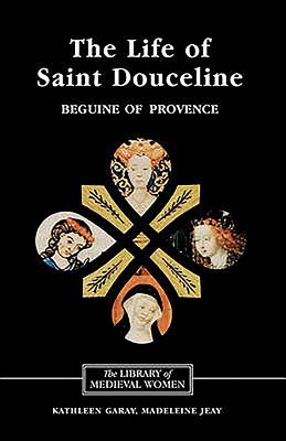 The Life of Saint Douceline, a Beguine of Provence: Translated from the Occitan with Introduction, Notes and Interpretive Essay - Garay, Kathleen, and Jeay, Madeleine