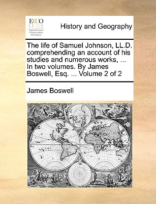 The Life of Samuel Johnson, LL.D. Comprehending an Account of His Studies and Numerous Works, ... in Two Volumes. by James Boswell, Esq. ... Volume 2 of 2 - Boswell, James, Professor